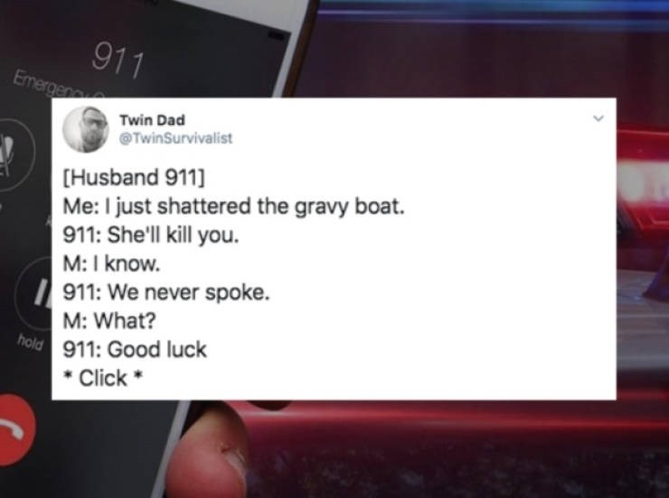 Text - 911 Emergen Twin Dad TwinSurvivalist [Husband 911 Me: I just shattered the gravy boat 911: She'll kill you. M: I know. 911: We never spoke. M: What? hold 911: Good luck *Click