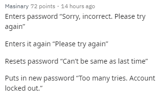 "Text - Masinary 72 points 14 hours ago Enters password ""Sorry, incorrect. Please try again"" Enters it again ""Please try again"" Resets password ""Can't be same as last time"" Puts in new password ""Too many tries. Account locked out."""