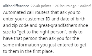 "Text - allthedifference 22.4k points 20 hours ago edited Automated call routers that ask you to enter your customer ID and date of birth and zip code and great-grandfathers shoe size to ""get to the right person"", only to have that person then ask you for the same information you just entered to get to them in the first place."