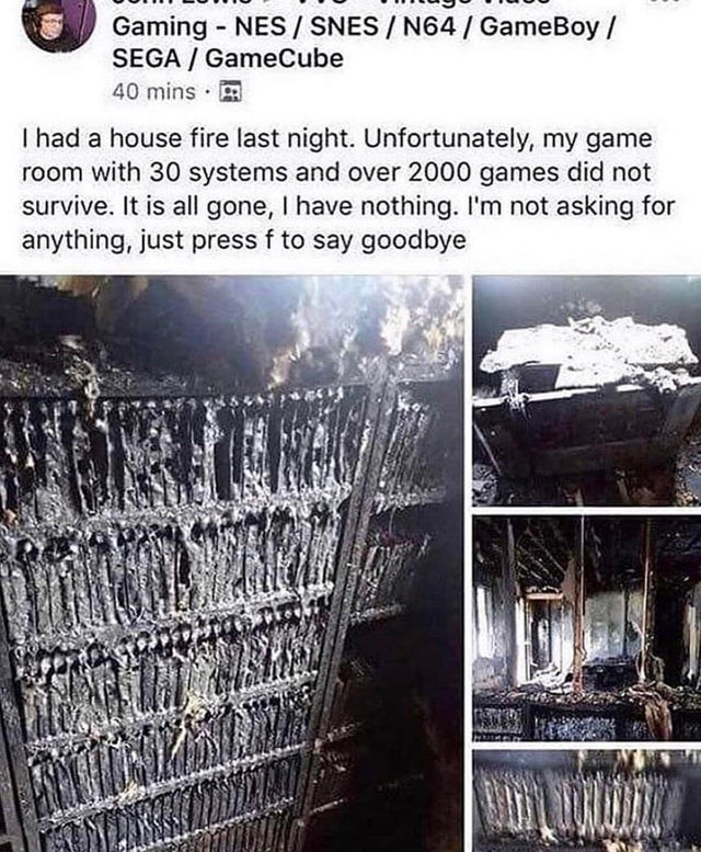 Metal - Gaming NES / SNES /N64/ GameBoy / SEGA GameCube 40 mins I had a house fire last night. Unfortunately, my game room with 30 systems and over 2000 games did not survive. It is all gone, I have nothing. I'm not asking for anything, just press f to say goodbye