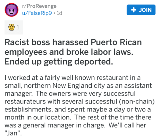 "Text - r/ProRevenge u/FalseRip9 1d +JOIN 1 Racist boss harassed Puerto Rican employees and broke labor laws. Ended up getting deported. I worked at a fairly well known restaurant in a small, northern New England city as an assistant manager. The owners were very successful restaurateurs with several successful (non-chain) establishments, and spent maybe a day or two a month in our location. The rest of the time there was a general manager in charge. We'll call her ""Jan"