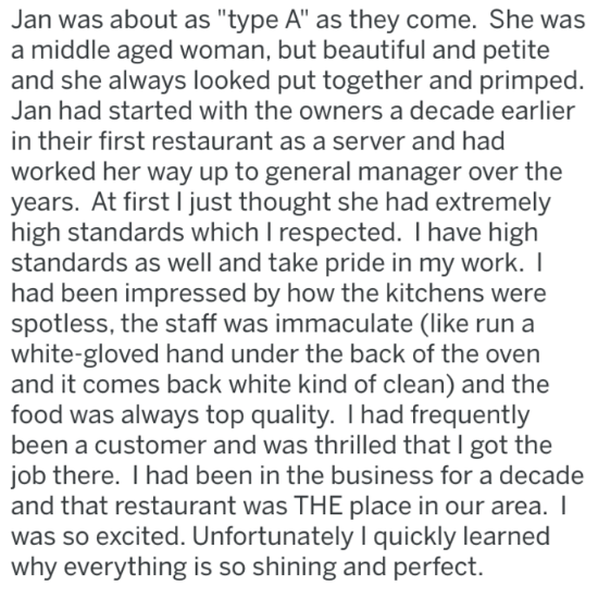 "Text - Jan was about as ""type A"" as they come. She was a middle aged woman, but beautiful and petite and she always looked put together and primped. Jan had started with the owners a decade earlier in their first restaurant as a server and had worked her way up to general manager over the years. At first I just thought she had extremely high standards which I respected. I have high standards as well and take pride in my work. I had been impressed by how the kitchens were spotless, the staff was"