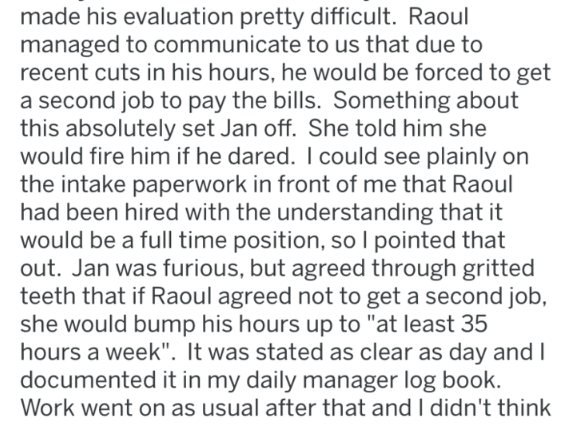 Text - made his evaluation pretty difficult. Raoul managed to communicate to us that due to recent cuts in his hours, he would be forced to get a second job to pay the bills. Something about this absolutely set Jan off. She told him she would fire him if he dared. I could see plainly on the intake paperwork in front of me that Raoul had been hired with the understanding that it would be a full time position, so l pointed that out. Jan was furious, but agreed through gritted teeth that if Raoul a