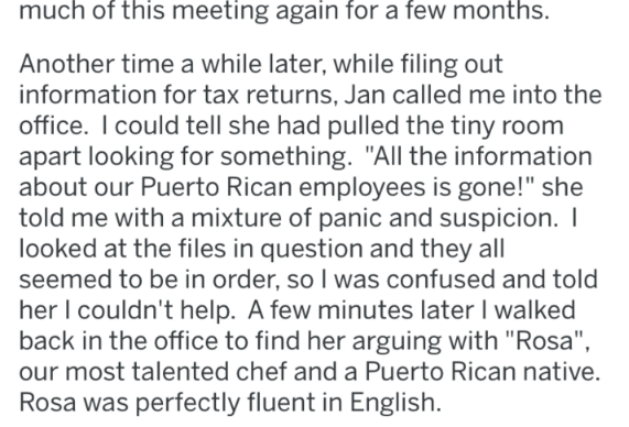 """Text - much of this meeting again for a few months. Another time a while later, while filing out information for tax returns, Jan called me into the office. I could tell she had pulled the tiny room apart looking for something. """"All the information about our Puerto Rican employees is gone!"""" she told me with a mixture of panic and suspicion. I looked at the files in question and they all seemed to be in order, so I was confused and told her I couldn't help. A few minutes later I walked back in th"""