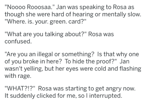 "Text - ""Noooo Rooosaa."" Jan was speaking to Rosa as though she were hard of hearing or mentally slow. ""Where. is. your. green. card?"" ""What are you talking about?"" Rosa was confused ""Are you an illegal or something? Is that why one of you broke in here? To hide the proof?"" Jan wasn't yelling, but her eyes were cold and flashing with rage ""WHAT?!?"" Rosa was starting to get angry now. It suddenly clicked for me, so I interrupted."