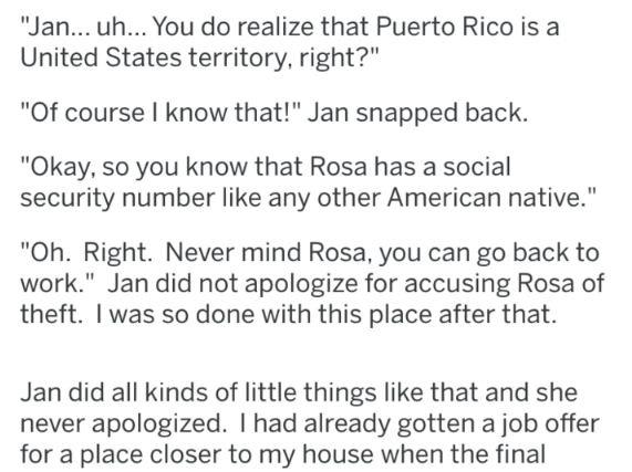"Text - ""Jan... uh... You do realize that Puerto Rico is a United States territory, right?"" ""Of course I know that!"" Jan snapped back. ""Okay, so you know that Rosa has a social security number like any other American native."" ""Oh. Right. Never mind Rosa, you can go back to work."" Jan did not apologize for accusing Rosa of theft. I was so done with this place after that. Jan did all kinds of little things like that and she never apologized. I had already gotten a job offer for a place closer to my"