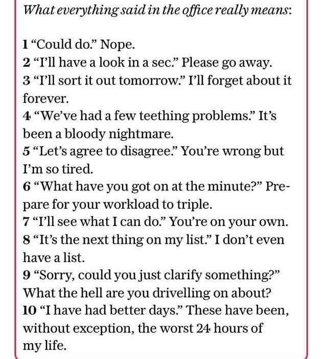 """Text - What everything said in the office really means 1""""Could do."""" Nope. 2 """"I'll have a look in a sec."""" Please go away 3 """"I'll sort it out tomorrow."""" I'll forget about it forever 4 """"We've had a few teething problems."""" It's been a bloody nightmare. 5 """"Let's agree to disagree."""" You're wrong but I'm so tired. 6 """"What have you got on at the minute?"""" Pre- pare for your workload to triple. 7 """"I'll see what I can do."""" You're on your own 8 """"It's the next thing on my list."""" I don't even have a list 9 """"S"""