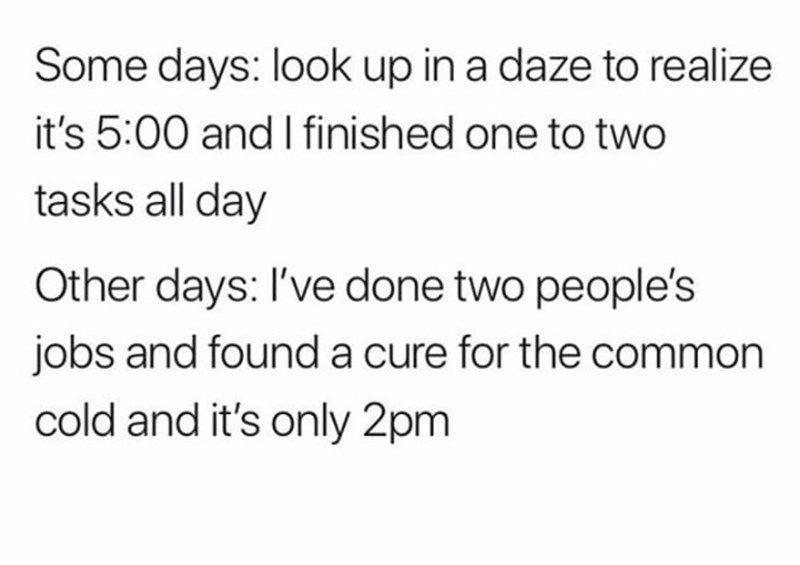 Text - Some days: look up in a daze to realize it's 5:00 and I finished one to two tasks all day Other days: I've done two people's jobs and found a cure for the common cold and it's only 2pm