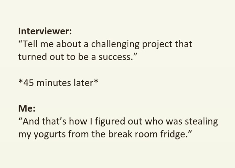 """Text - Interviewer: """"Tell me about a challenging project that turned out to be a success."""" *45 minutes later* Мe: """"And that's how I figured out who was stealing my yogurts from the break room fridge."""""""