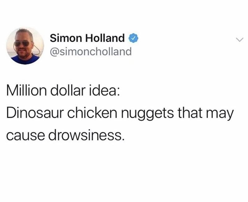 Text - Simon Holland @simoncholland Million dollar idea: Dinosaur chicken nuggets that may cause drowsiness