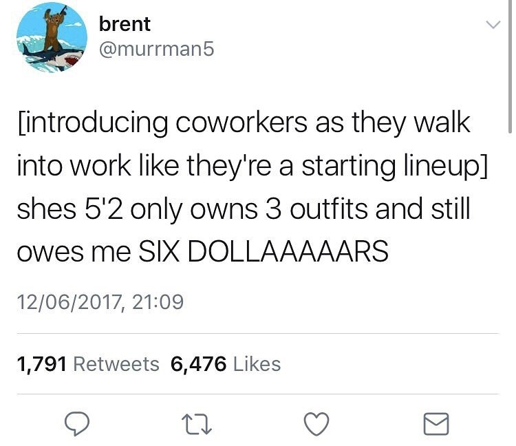Text - brent @murrman5 introducing coworkers as they walk into work like they're a starting lineup] shes 5'2 only owns 3 outfits and still Owes me SIX DOLLAAAAARS 12/06/2017, 21:09 1,791 Retweets 6,476 Likes