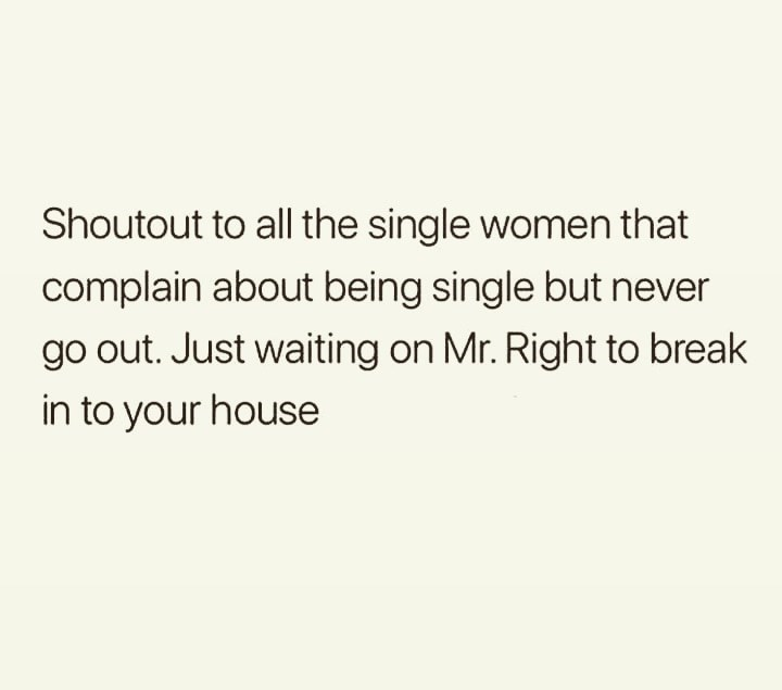 Text - Shoutout to all the single women that complain about being single but never go out. Just waiting on Mr. Right to break in to your house