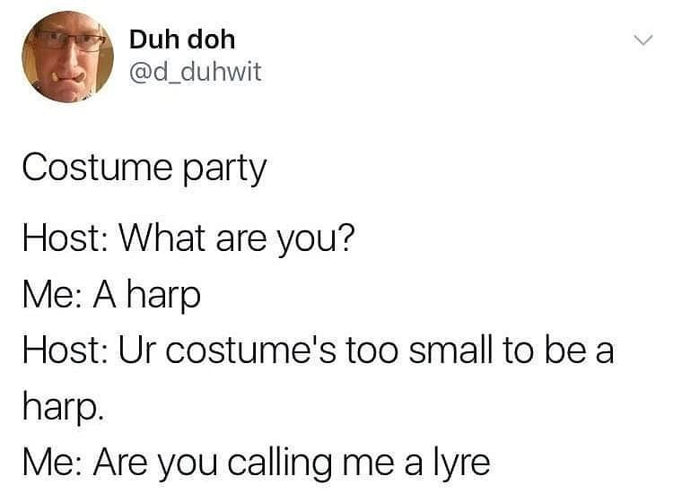 Text - Duh doh @d_duhwit Costume party Host: What are you? Me: A harp Host: Ur costume's too small to be a harp. Me: Are you calling me a lyre