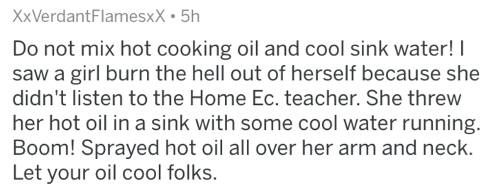 Text - XxVerdantFlamesxX 5h Do not mix hot cooking oil and cool sink water! saw a girl burn the hell out of herself because she didn't listen to the Home Ec. teacher. She threw her hot oil in a sink with some cool water running. Boom! Sprayed hot oil all over her arm and neck Let your oil cool folks.