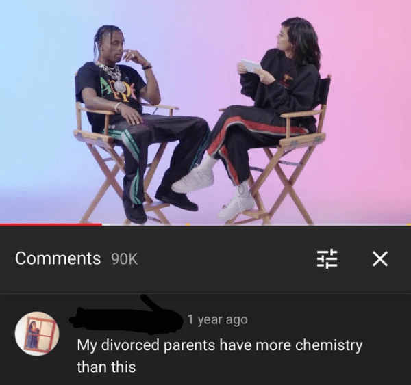 Product - X Comments 90K 1 year ago My divorced parents have more chemistry than this