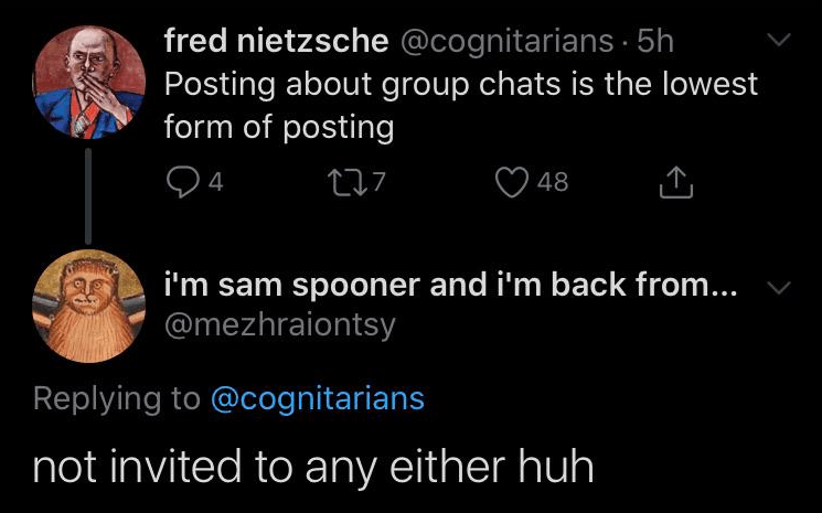 Text - fred nietzsche @cognitarians 5h Posting about group chats is the lowest form of posting 4 48 i'm sam spooner and i'm back from... @mezhraiontsy Replying to @cognitarians not invited to any either huh