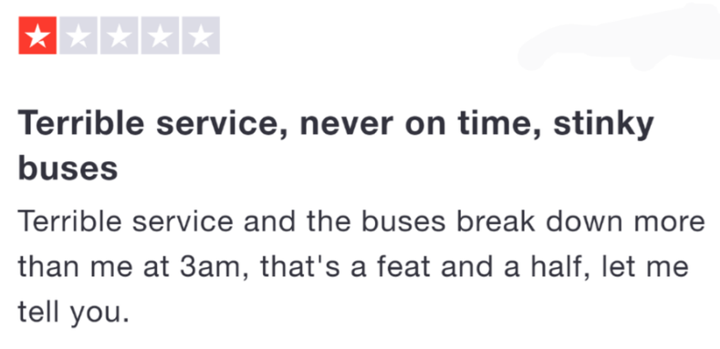 Text - Terrible service, never on time, stinky buses Terrible service and the buses break down more than me at 3am, that's a feat and a half, let me tell you.