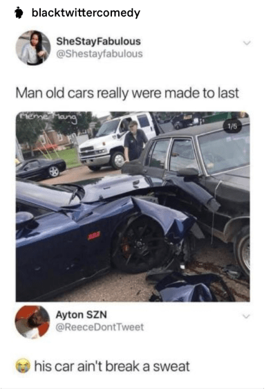 Vehicle - blacktwittercomedy SheStayFabulous @Shestayfabulous Man old cars really were made to last eme ang 1/5 Ayton SZN @ReeceDontTweet his car ain't break a sweat