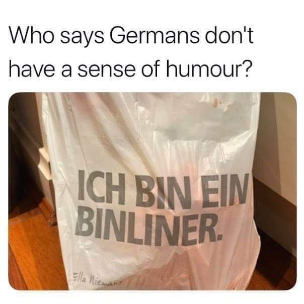 Person - Text - Who says Germans don't have a sense of humour? ICH BIN EIN BINLINER. Ella niemans