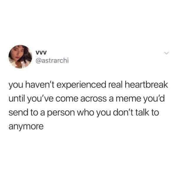 Person - Text - @astrarchi you haven't experienced real heartbreak until you've come across a meme you'd send to a person who you don't talk to anymore