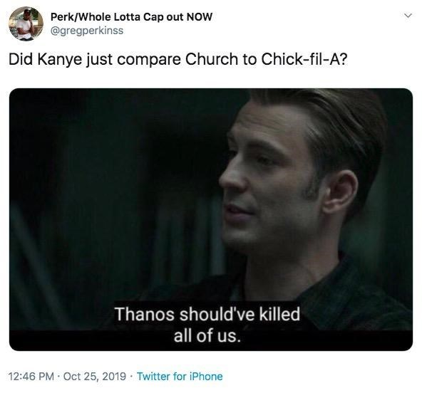 Text - Perk/Whole Lotta Cap out NOW @gregperkinss Did Kanye just compare Church to Chick-fil-A? Thanos should've killed all of us. 12:46 PM Oct 25, 2019 Twitter for iPhone