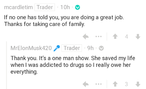 Text - mcardletim Trader 10h If no one has told you, you are doing a great job. Thanks for taking care of family. 4 MrElonMusk420 Trader 9h Thank you. It's a one man show. She saved my life when I was addicted to drugs so I really owe her everything 3
