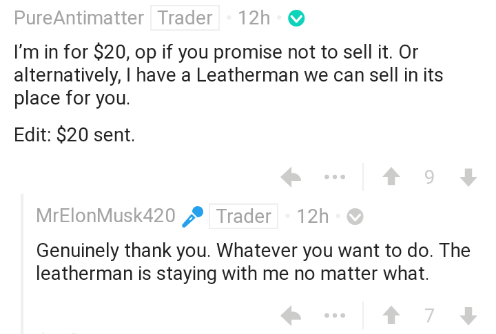 Text - PureAntimatter Trader 12h I'm in for $20, op if you promise not to sell it. Or alternatively, I have a Leatherman we can sell in its place for you. Edit: $20 sent MrElonMusk420 Trader 12h Genuinely thank you. Whatever you want to do. The leatherman is staying with me no matter what. t 7