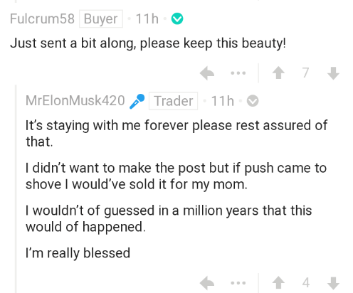 Text - Fulcrum58 Buyer 11h Just sent a bit along, please keep this beauty! 7 MrElonMusk420 Trader 11h It's staying with me forever please rest assured of that I didn't want to make the post but if push came to shove I would've sold it for my mom. I wouldn't of guessed in a million years that this would of happened. I'm really blessed 4