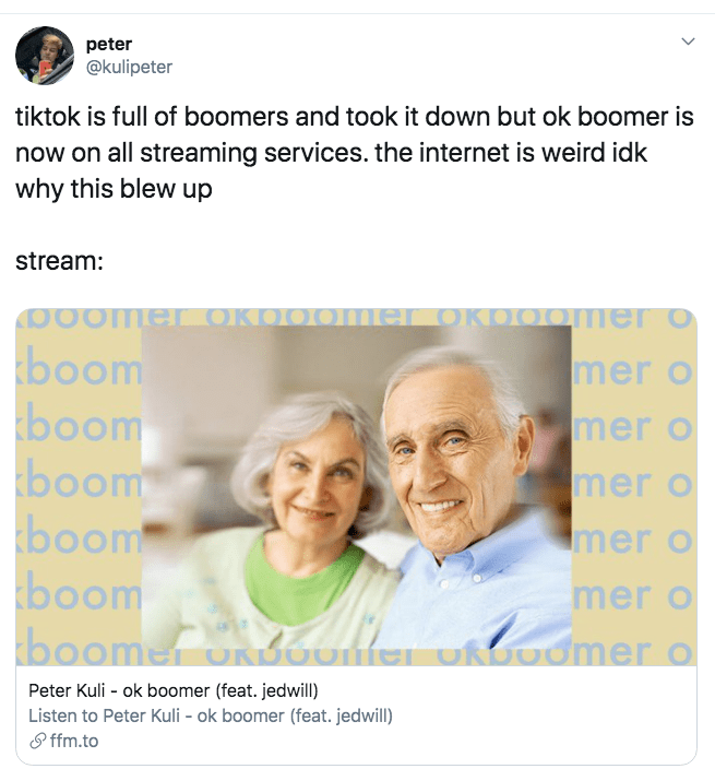 Text - peter @kulipeter tiktok is full of boomers and took it down but ok boomer is now on all streaming services. the internet is weird idk why this blew up stream: Oomer OKOOOme OKOOOMer o boom boom boom boom boom boome oKDOOM mer o mer o mer o mer o mer o Odmer o Peter Kuli ok boomer (feat. jedwill) Listen to Peter Kuli - ok boomer (feat. jedwill) ffm.to