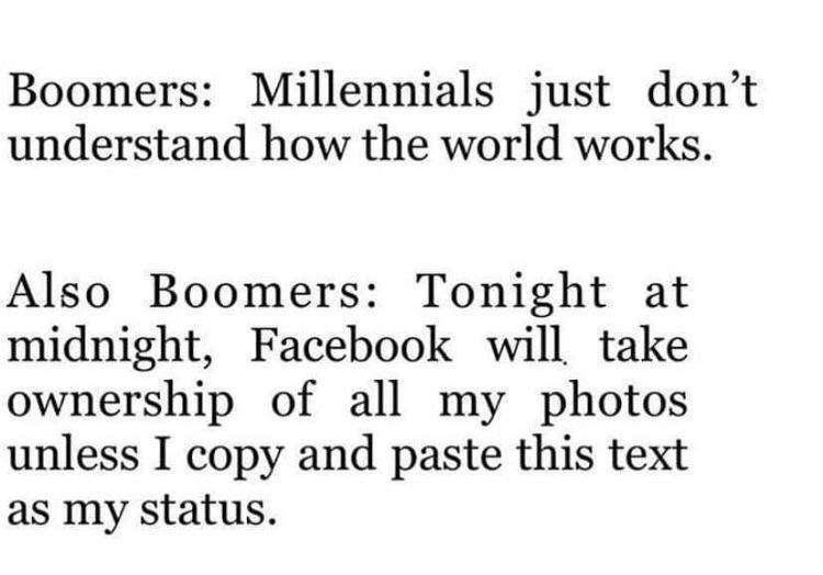 Text - Boomers: Millennials just don't understand how the world works Also Boomers: Tonight at midnight, Facebook will take ownership of all my photos unless I copy and paste this text as my status.
