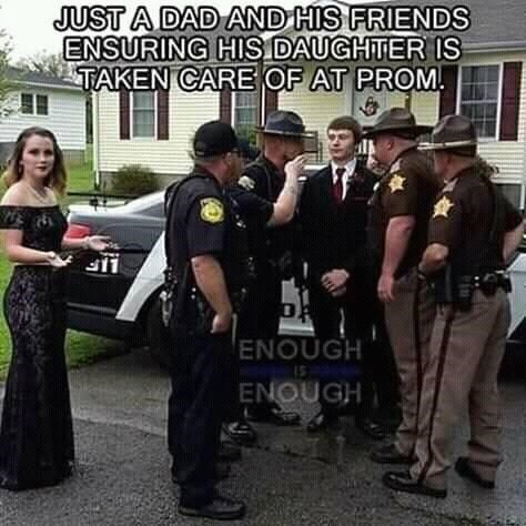 Police officer - JUST A DAD AND HIS FRIENDS ENSURING HIS DAUGHTER IS TAKEN CARE OF AT PROM 11 ENOUGH I5 ENOUGH
