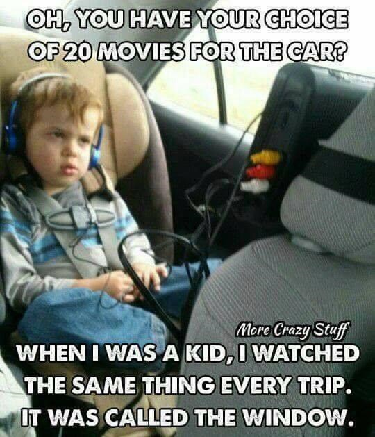 Car seat - OH, YOU HAVEYOUR CHOICE OF 20 MOVIES FOR THE CAR? More Crazy Staff WHEN I WAS A KID,I WATCHED THE SAME THING EVERY TRIP. OT WAS CALLED THE WINDOW