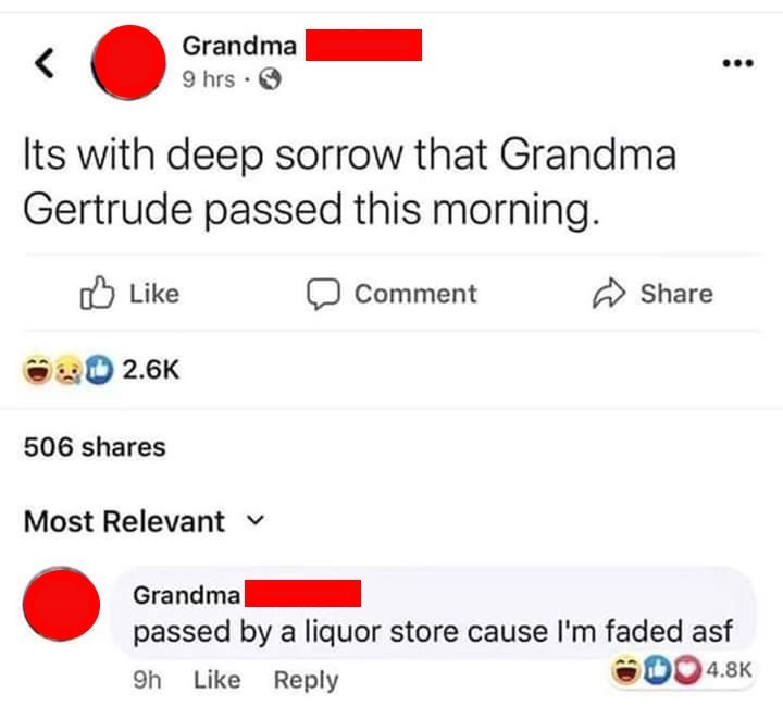 Text - Grandma 9 hrs Its with deep sorrow that Grandma Gertrude passed this morning. Like Share Comment 2.6K 506 shares Most Relevant Grandma passed by a liquor store cause I'm faded asf 4.8K 9h Like Reply