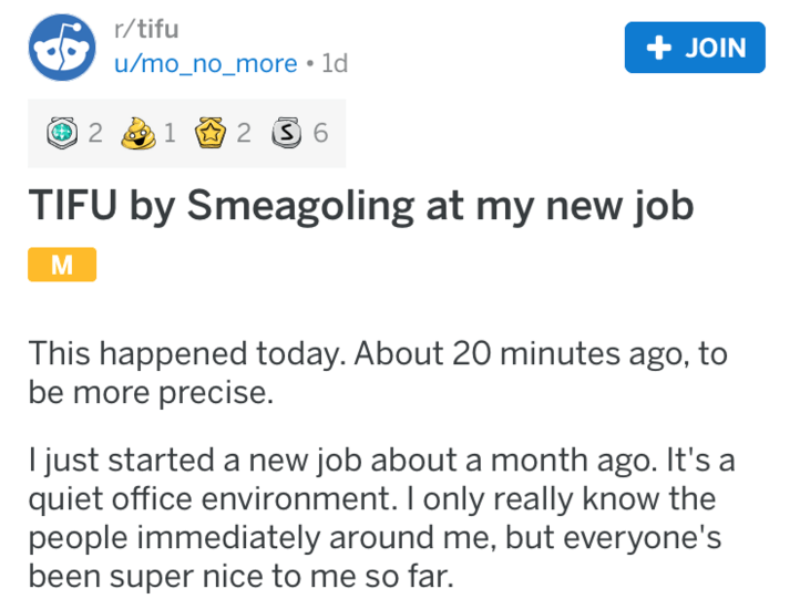 Text - r/tifu + JOIN u/mo_no_more 1d 2 2 S 6 TIFU by Smeagoling at my new job This happened today. About 20 minutes ago, to be more precise. just started a new job about a month ago. It's a quiet office environment. I only really know the people immediately around me, but everyone's been super nice to me so far.