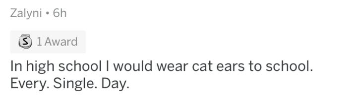 Text - Zalyni 6h S 1 Award In high school I would wear cat ears to school. Every. Single. Day.
