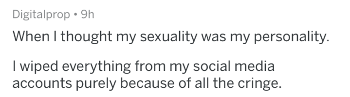 Text - Digitalprop 9h When I thought my sexuality was my personality. I wiped everything from my social media accounts purely because of all the cringe.
