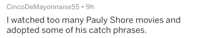 Text - CincoDeMayonnaise55 9h I watched too many Pauly Shore movies and adopted some of his catch phrases.