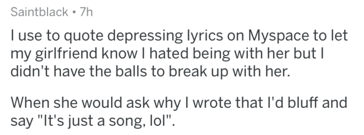 """Text - Saintblack 7h I use to quote depressing lyrics on Myspace to let my girlfriend know I hated being with her but I didn't have the balls to break up with her. When she would ask why I wrote that I'd bluff and say """"It's just a song, lol""""."""