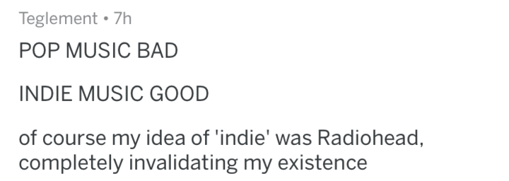 Text - Teglement 7h POP MUSIC BAD INDIE MUSIC GOOD of course my idea of 'indie' was Radiohead, completely invalidating my existence