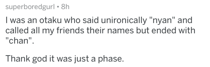 """Text - superboredgurl 8h I was an otaku who said unironically """"nyan"""" and called all my friends their names but ended with """"chan"""" Thank god it was just a phase."""