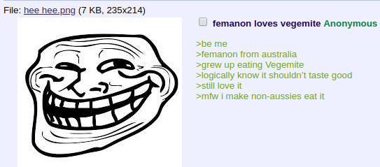 Face - File: hee hee.png (7 KB, 235x214) femanon loves vegemite Anonymous be me >femanon from australia grew up eating Vegemite >logically know it shouldn't taste good >still love it >mfw i make non-aussies eat it