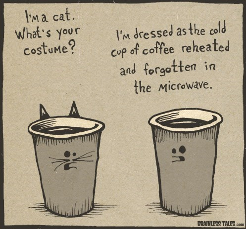 Cup - IM a cat. What's your CostuMe? I'M dressed as the cold of coffee reheated and forgatten in the Microwave. Cup BRAINLESS TALES.com n