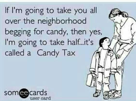 Text - If I'm going to take you all over the neighborhood begging for candy, then yes I'm going to take half...it's called a Candy Tax someecards user card