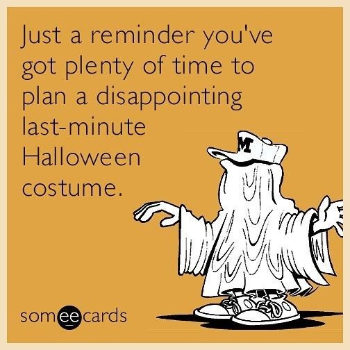 Text - Just a reminder you've got plenty of time to plan a disappointing last-minute Halloween costume. somee cards