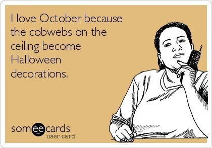 Text - I love October because the cobwebs on the ceiling become Halloween decorations. someecards user card