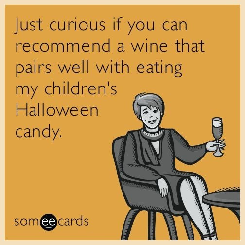 Text - Just curious if you can recommend a wine that pairs well with eating my children's Halloween candy. someecards