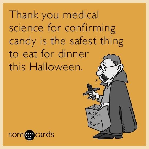 Text - Thank you medical science for confirming candy is the safest thing to eat for dinner this Halloween. TRICK OR TREAT someecards
