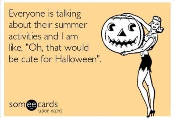 "Text - Everyone is talking about their summer activities and I am like, ""Oh, that would be cute for Halloween"". someecards user card"