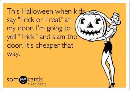 "Text - This Halloween when kids ""Trick or Treat"" at say my door, I'm going to yell 'Trick!"" and slam the door. It's cheaper that way. someecards user card"