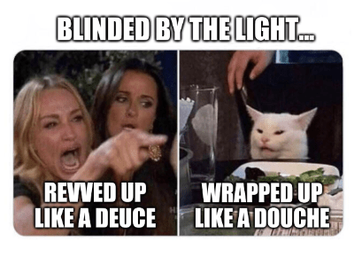 Photo caption - BLINDED BY THE LIGHT. REVVED UP LIKE A DEUCE WRAPPED UP LIKE A DOUCHE